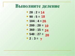 Выполните деление 28 : 2 = 90 : 5 = 104 : 4 = 200 : 20 = 360 : 15 = 540 : 27