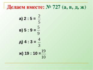 Делаем вместе: № 727 (а, в, д, ж) а) 2 : 5 = в) 5 : 9 = д) 4 : 3 = ж) 19 : 10 =