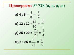 Проверяем: № 728 (а, в, д, ж) а) 4 : 8 = = в) 12 : 10 = = д) 25 : 20 = = ж) 5