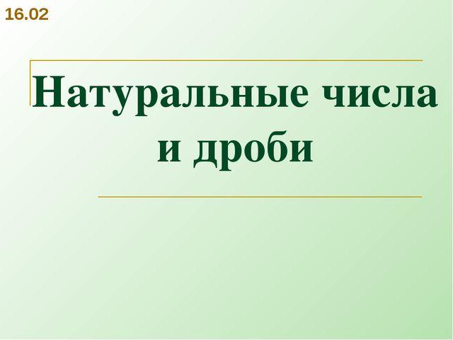 Натуральные числа и дроби 16.02