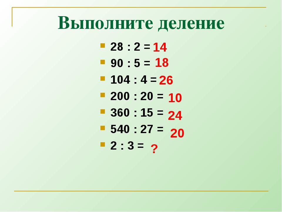 Выполните деление 28 : 2 = 90 : 5 = 104 : 4 = 200 : 20 = 360 : 15 = 540 : 27...