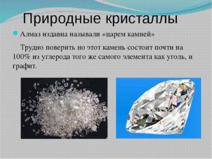 Природные кристаллы Алмаз издавна называли «царем камней» Трудно поверить но