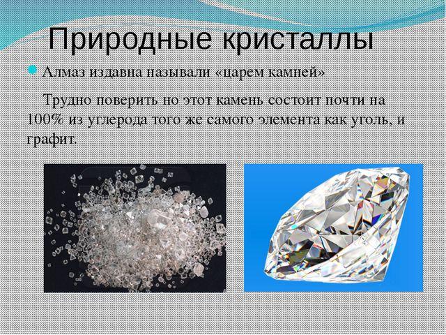Природные кристаллы Алмаз издавна называли «царем камней» Трудно поверить но...