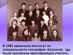 В 1983 закончила институт по специальности география- биология, где была прис