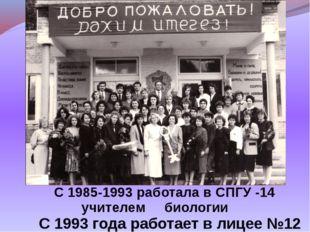 С 1985-1993 работала в СПГУ -14 учителем биологии С 1993 года работает в лиц