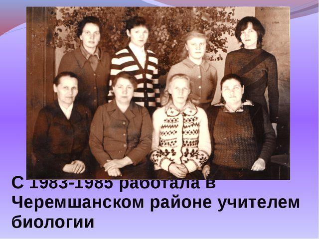 С 1983-1985 работала в Черемшанском районе учителем биологии