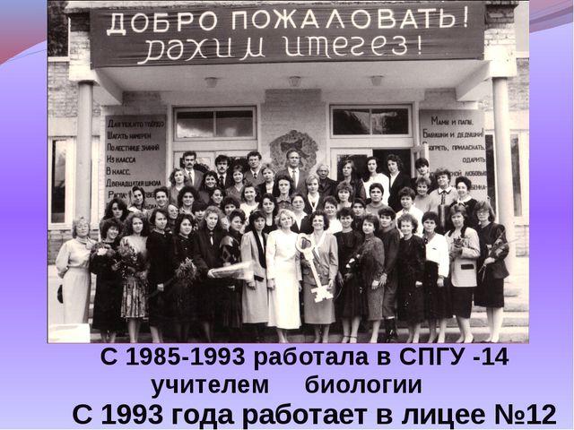 С 1985-1993 работала в СПГУ -14 учителем биологии С 1993 года работает в лиц...