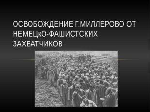 ОСВОБОЖДЕНИЕ Г.МИЛЛЕРОВО ОТ НЕМЕЦкО-ФАШИСТСКИХ ЗАХВАТЧИКОВ
