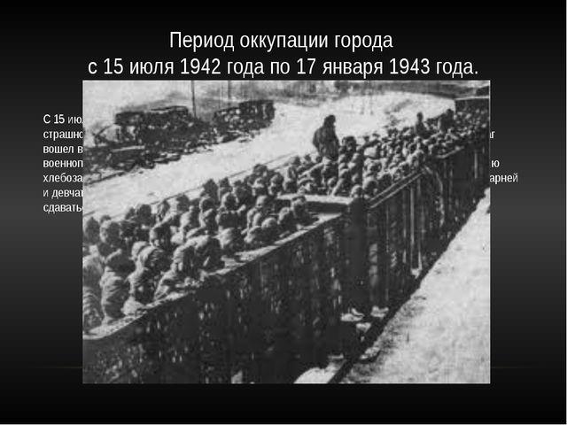 Период оккупации города с 15 июля 1942 года по 17 января 1943 года. С 15 июля...