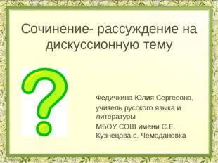 Сочинение- рассуждение на дискуссионную тему Федичкина Юлия Сергеевна, учител