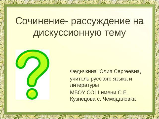 Сочинение- рассуждение на дискуссионную тему Федичкина Юлия Сергеевна, учител...