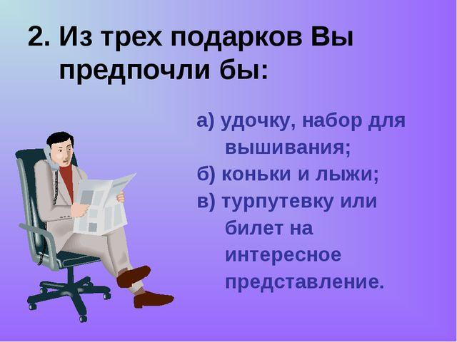 2. Из трех подарков Вы предпочли бы: а) удочку, набор для вышивания; б) коньк...