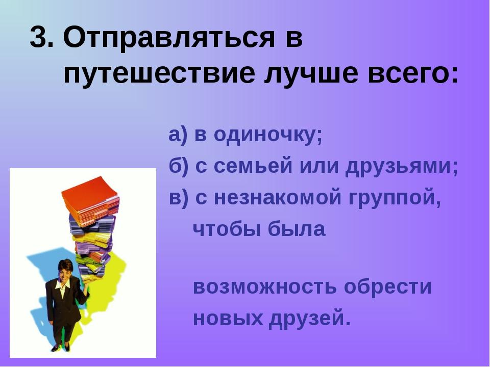 3. Отправляться в путешествие лучше всего: а) в одиночку; б) с семьей или дру...