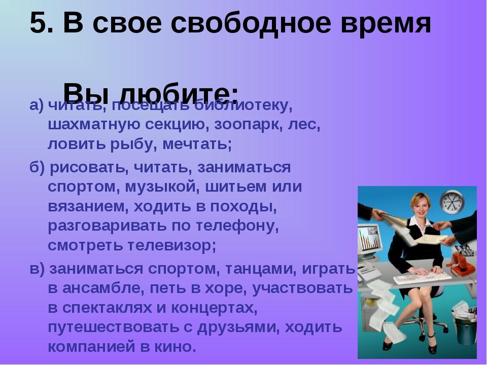 5. В свое свободное время Вы любите: а) читать, посещать библиотеку, шахматну...