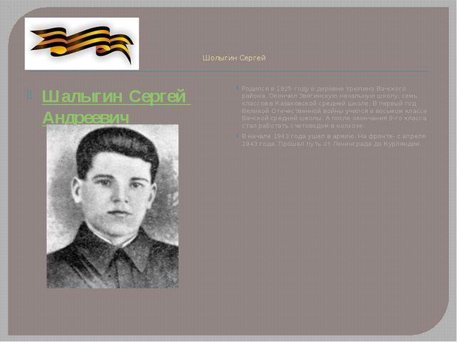 Шолыгин Сергей ШалыгинСергейАндреевич Родился в 1925 году в деревне Урюпин...
