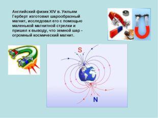 Английский физик XIV в. Уильям Герберт изготовил шарообразный магнит, исследо