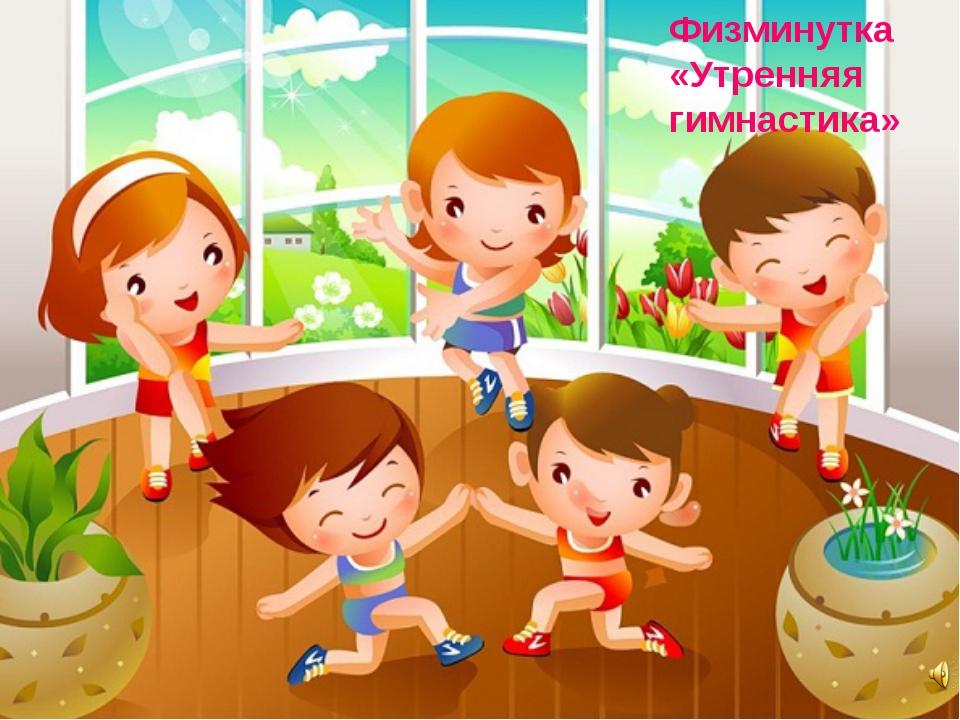 Физминутка «Утренняя гимнастика»