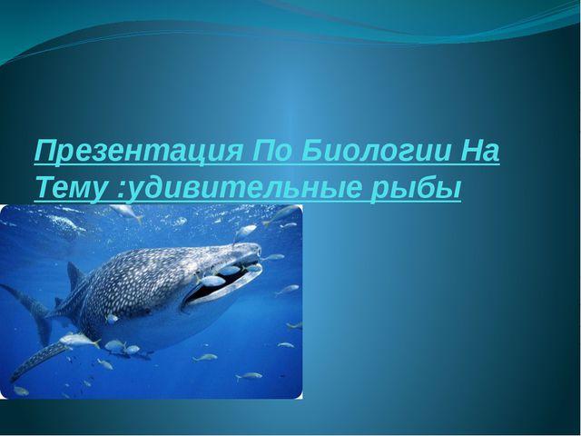 Презентация По Биологии На Тему :удивительные рыбы