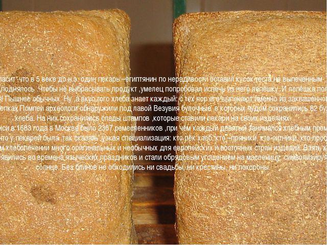 Преданье гласит ,что в 5 веке до н.э. один пекарь –египтянин по нерадивости...