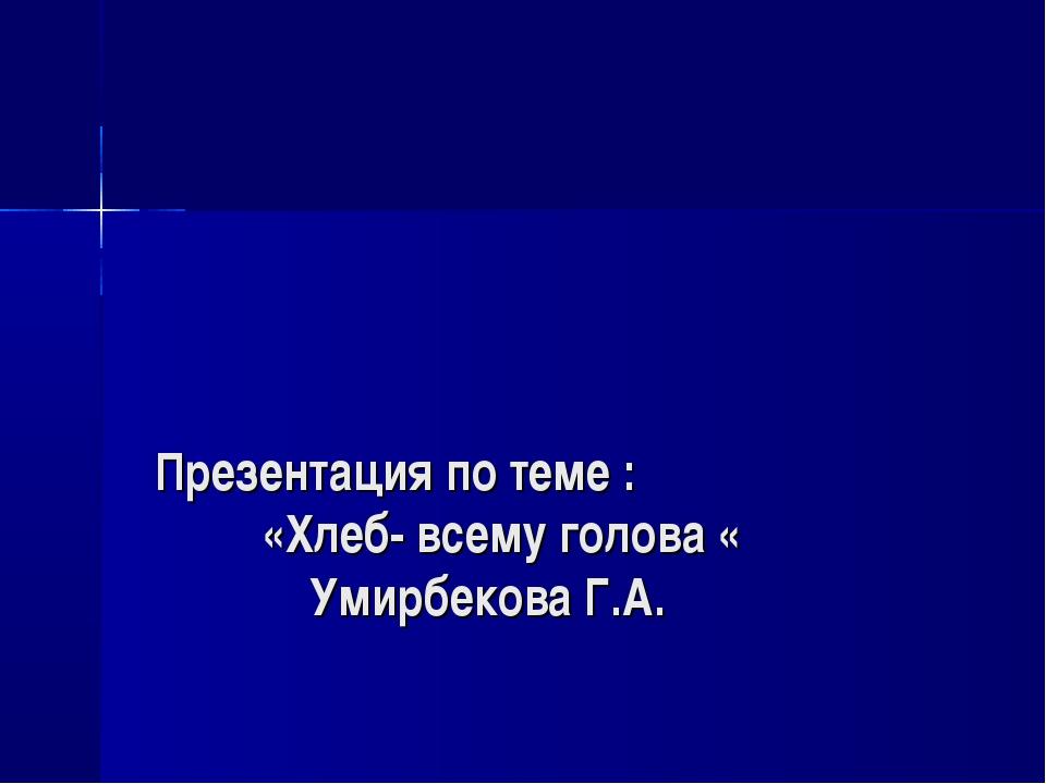 Презентация по теме : «Хлеб- всему голова « Умирбекова Г.А.