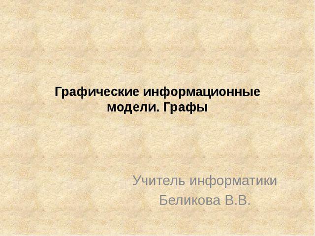 Графические информационные модели. Графы Учитель информатики Беликова В.В.