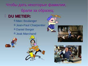 Чтобы дать некоторые фамилии, брали за образец: DU METIER: Marc Boulanger Je