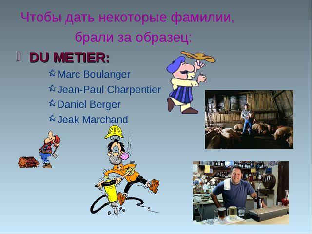 Чтобы дать некоторые фамилии, брали за образец: DU METIER: Marc Boulanger Je...