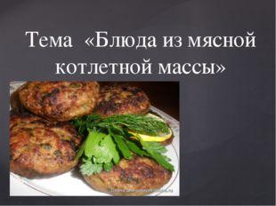 Тема «Блюда из мясной котлетной массы» {