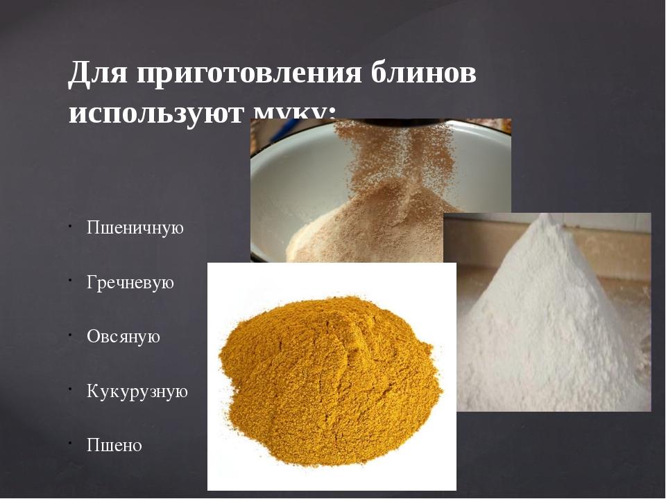 Для приготовления блинов используют муку: Пшеничную Гречневую Овсяную Кукуруз...