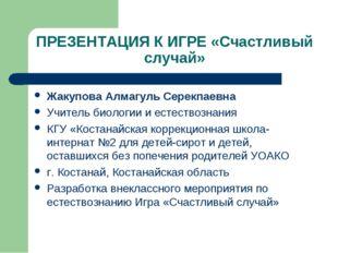 ПРЕЗЕНТАЦИЯ К ИГРЕ «Счастливый случай» Жакупова Алмагуль Серекпаевна Учитель