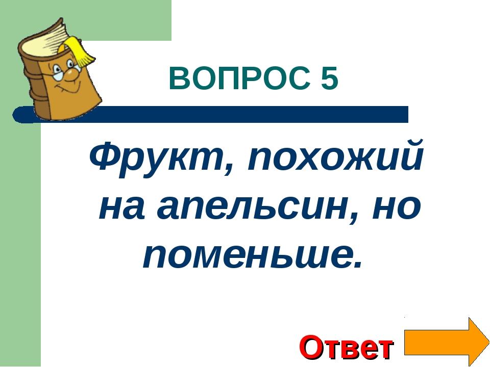 ВОПРОС 5 Фрукт, похожий на апельсин, но поменьше. Ответ