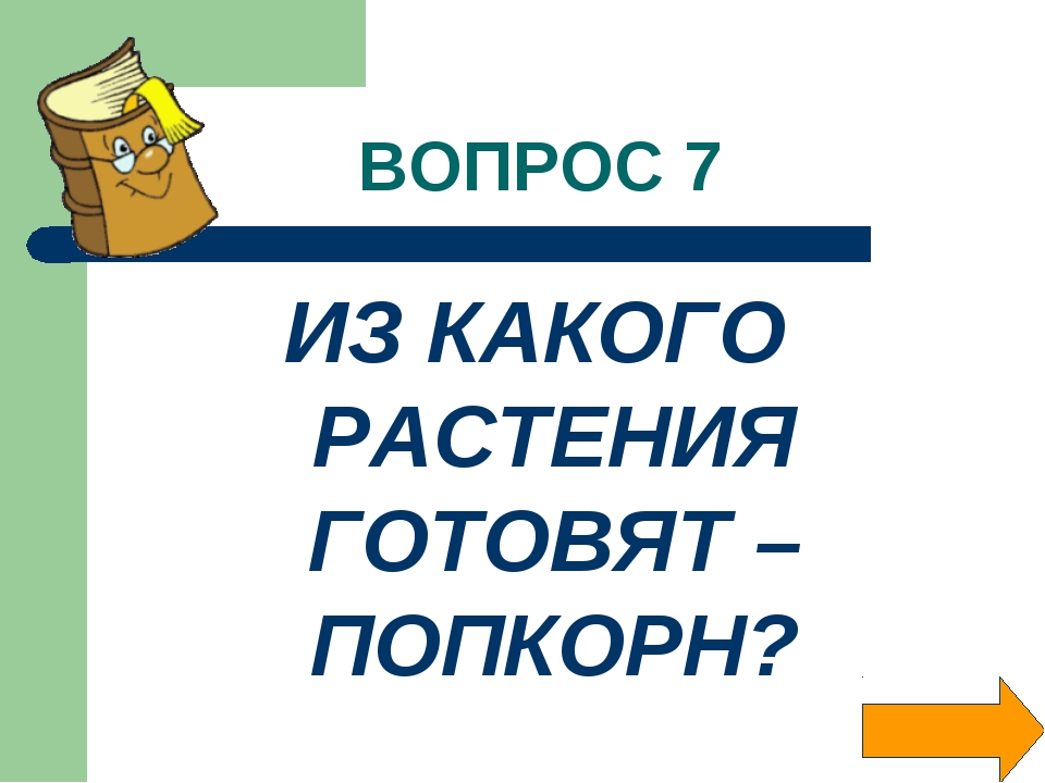 ВОПРОС 7 ИЗ КАКОГО РАСТЕНИЯ ГОТОВЯТ –ПОПКОРН?