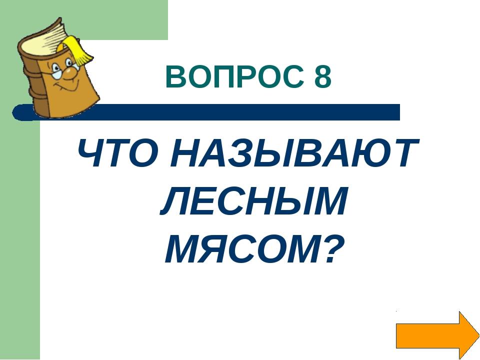ВОПРОС 8 ЧТО НАЗЫВАЮТ ЛЕСНЫМ МЯСОМ?