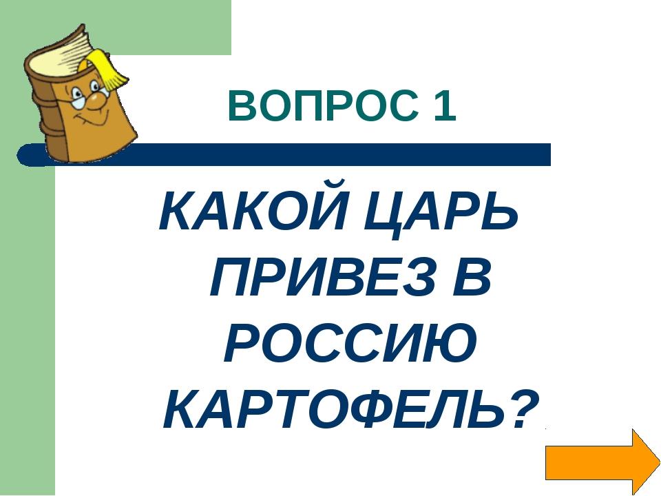 ВОПРОС 1 КАКОЙ ЦАРЬ ПРИВЕЗ В РОССИЮ КАРТОФЕЛЬ?