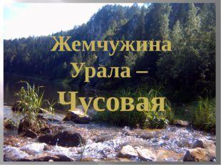 Жемчужина Урала – Чусовая