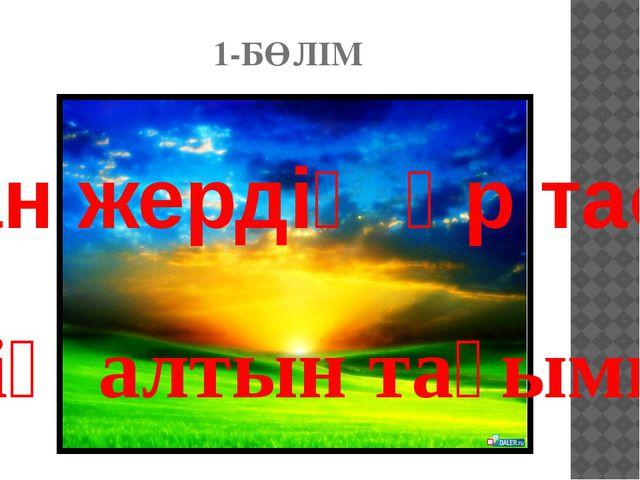 1-БӨЛІМ біздің алтын тағымыз Туған жердің әр тасы-