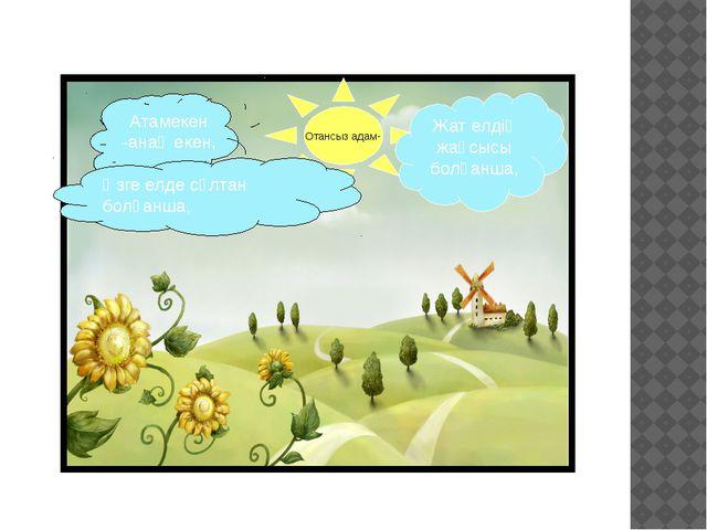 Отансыз адам- Жат елдің жақсысы болғанша, Атамекен -анаң екен, Өзге елде сұлт...