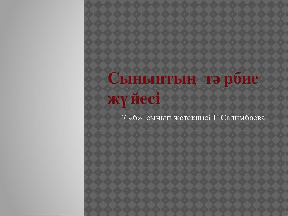 Сыныптың тәрбие жүйесі 7 «б» сынып жетекшісі Г Салимбаева