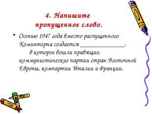 4. Напишите пропущенное слово. Осенью 1947 года вместо распущенного Коминтерн