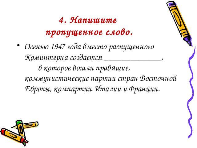 4. Напишите пропущенное слово. Осенью 1947 года вместо распущенного Коминтерн...
