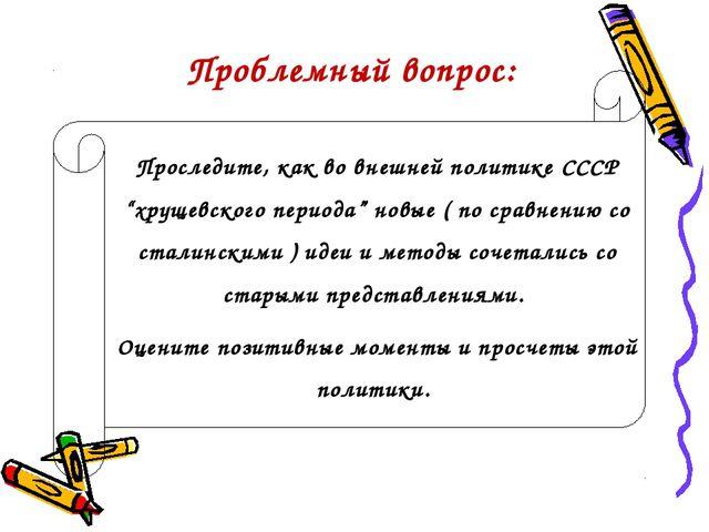 """Проследите, как во внешней политике СССР """"хрущевского периода"""" новые ( по ср..."""
