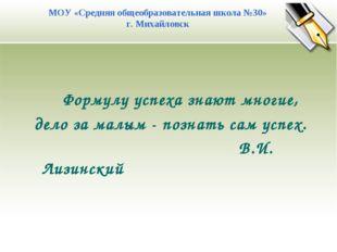 Формулу успеха знают многие, дело за малым - познать сам успех. В.И. Лизинск