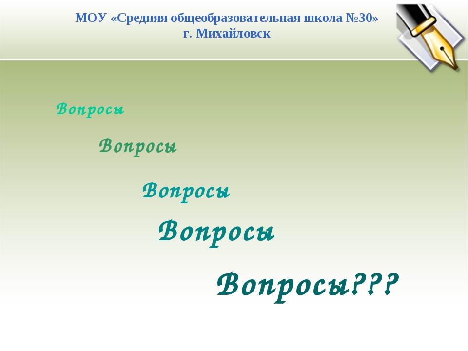 МОУ «Средняя общеобразовательная школа №30» г. Михайловск Вопросы Вопросы Воп...