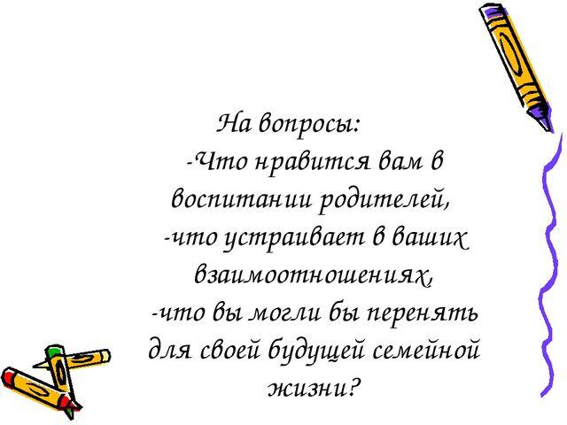 На вопросы: -Что нравится вам в воспитании родителей, -что устраивает в ваших...