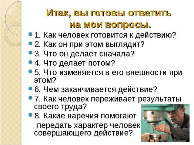 Итак, вы готовы ответить на мои вопросы. 1. Как человек готовится к действию?...