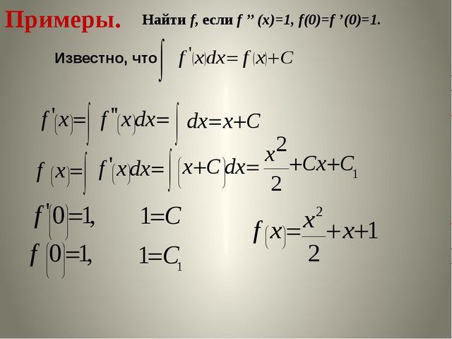 Примеры. Найти f, если f '' (x)=1, f(0)=f '(0)=1. Известно, что