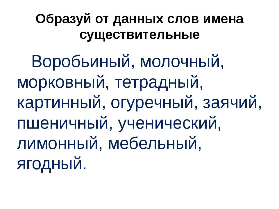 Образуй от данных слов имена существительные Воробьиный, молочный, морковный,...