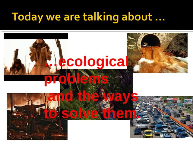 …ecological problems and the ways to solve them.