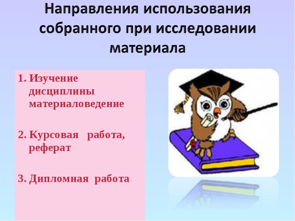 1. Изучение дисциплины материаловедение 2. Курсовая работа, реферат 3. Диплом...
