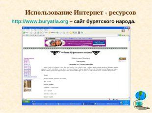 Использование Интернет - ресурсов http://www.buryatia.org – сайт бурятского